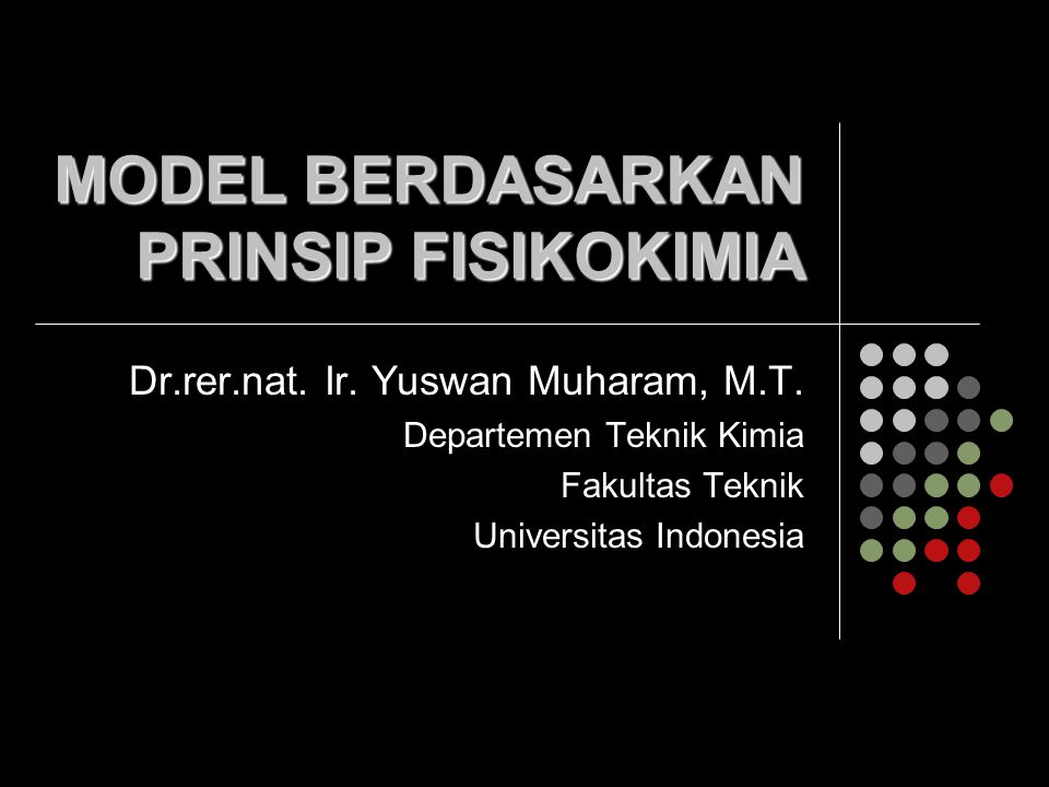 MODEL BERDASARKAN PRINSIP FISIKOKIMIA Dr.rer.nat. Ir. Yuswan Muharam, M.T. Departemen Teknik Kimia Fakultas Teknik Universitas Indonesia