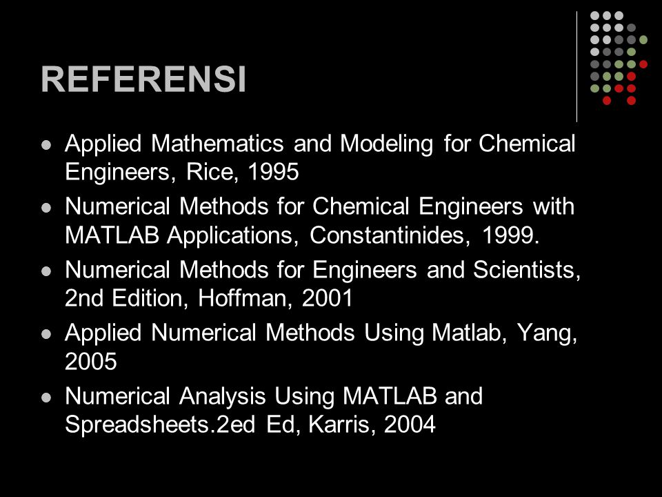 REFERENSI Applied Mathematics and Modeling for Chemical Engineers, Rice, 1995 Numerical Methods for Chemical Engineers with MATLAB Applications, Const
