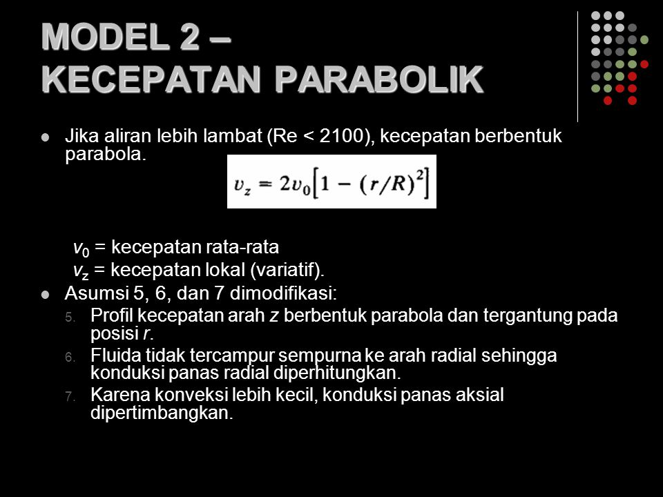 MODEL 2 – KECEPATAN PARABOLIK Jika aliran lebih lambat (Re < 2100), kecepatan berbentuk parabola. v 0 = kecepatan rata-rata v z = kecepatan lokal (var