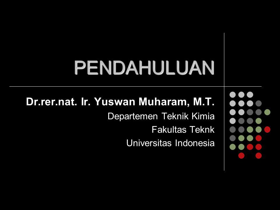 PENDAHULUAN Dr.rer.nat. Ir. Yuswan Muharam, M.T. Departemen Teknik Kimia Fakultas Teknk Universitas Indonesia