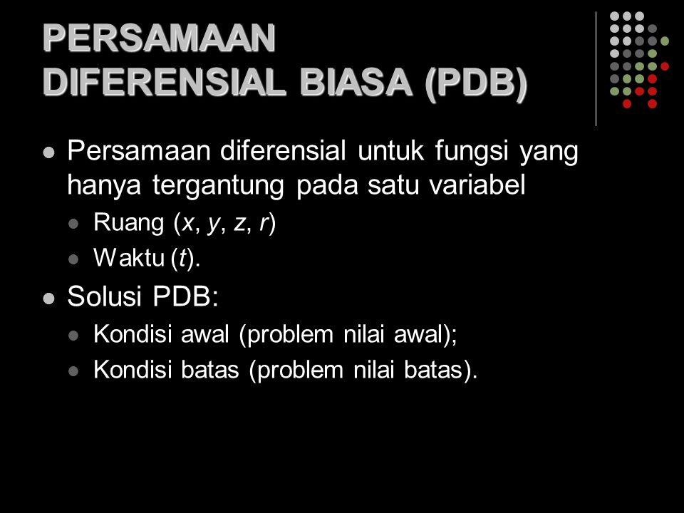 PERSAMAAN DIFERENSIAL BIASA (PDB) Persamaan diferensial untuk fungsi yang hanya tergantung pada satu variabel Ruang (x, y, z, r) Waktu (t). Solusi PDB