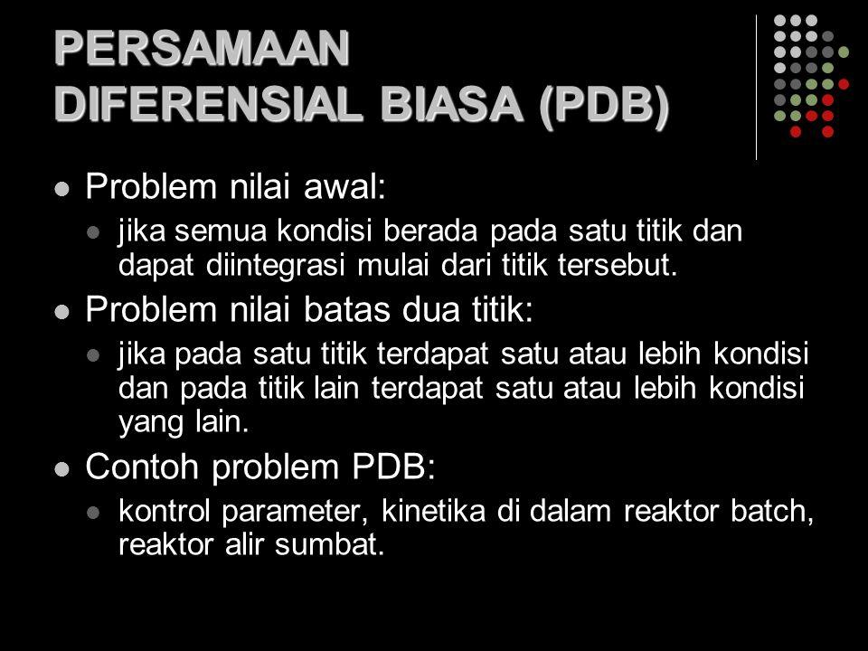 PERSAMAAN DIFERENSIAL BIASA (PDB) Problem nilai awal: jika semua kondisi berada pada satu titik dan dapat diintegrasi mulai dari titik tersebut.