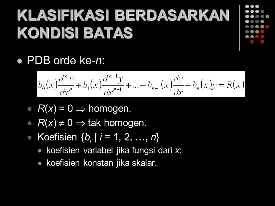 PDB orde ke-n: R(x) = 0  homogen. R(x)  0  tak homogen. Koefisien {b i | i = 1, 2, …, n} koefisien variabel jika fungsi dari x; koefisien konstan j