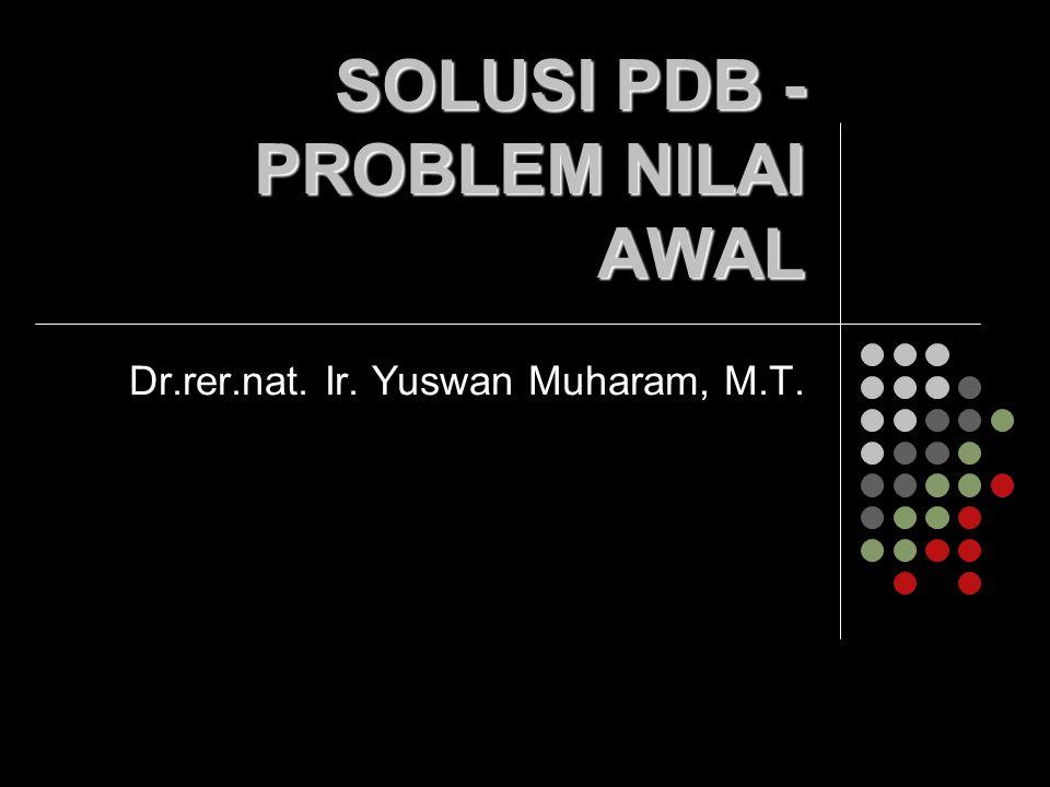 SOLUSI PDB - PROBLEM NILAI AWAL Dr.rer.nat. Ir. Yuswan Muharam, M.T.