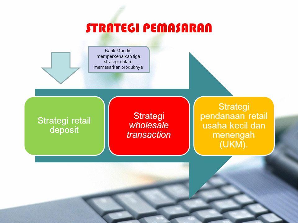 Strategi retail deposit Strategi wholesale transaction Strategi pendanaan retail usaha kecil dan menengah (UKM). STRATEGI PEMASARAN Bank Mandiri mempe