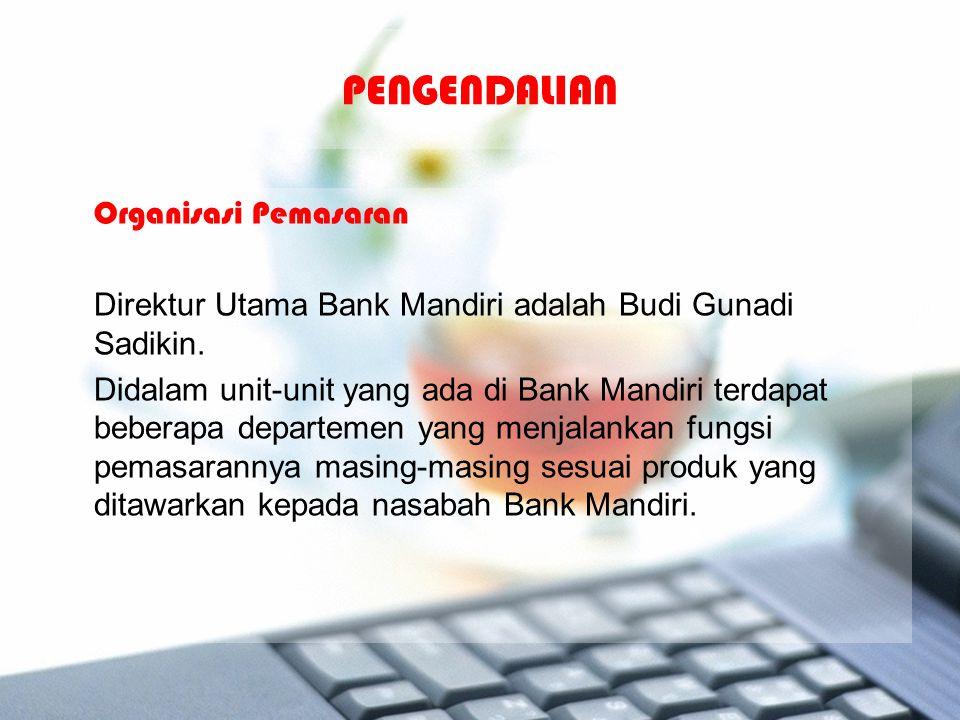 PENGENDALIAN Organisasi Pemasaran Direktur Utama Bank Mandiri adalah Budi Gunadi Sadikin. Didalam unit-unit yang ada di Bank Mandiri terdapat beberapa
