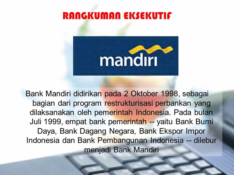 RANGKUMAN EKSEKUTIF Bank Mandiri didirikan pada 2 Oktober 1998, sebagai bagian dari program restrukturisasi perbankan yang dilaksanakan oleh pemerinta