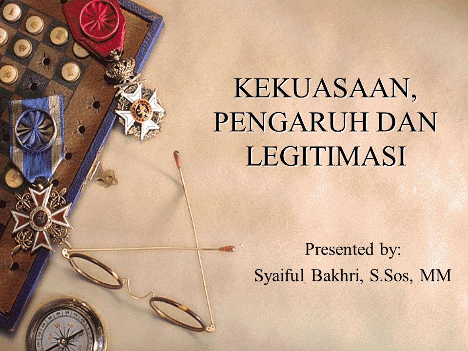 KEKUASAAN, PENGARUH DAN LEGITIMASI Presented by: Syaiful Bakhri, S.Sos, MM