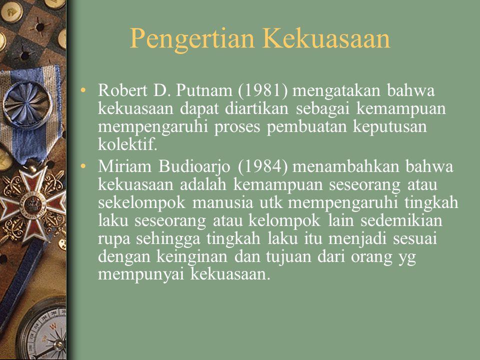 Pengertian Kekuasaan Robert D. Putnam (1981) mengatakan bahwa kekuasaan dapat diartikan sebagai kemampuan mempengaruhi proses pembuatan keputusan kole