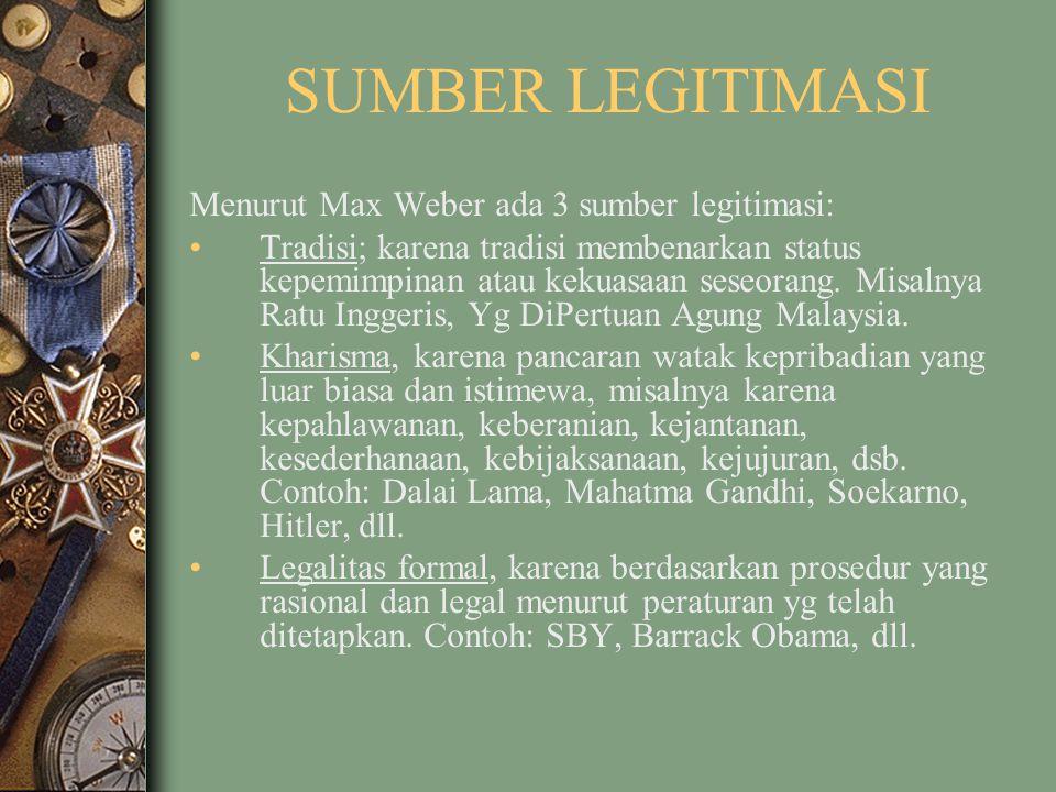 SUMBER LEGITIMASI Menurut Max Weber ada 3 sumber legitimasi: Tradisi; karena tradisi membenarkan status kepemimpinan atau kekuasaan seseorang. Misalny