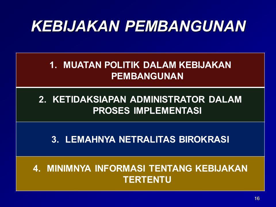 KEBIJAKAN PEMBANGUNAN 1.MUATAN POLITIK DALAM KEBIJAKAN PEMBANGUNAN 2.KETIDAKSIAPAN ADMINISTRATOR DALAM PROSES IMPLEMENTASI 3.LEMAHNYA NETRALITAS BIROK