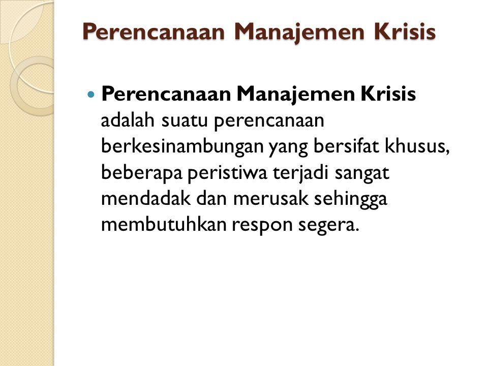 Perencanaan Manajemen Krisis Perencanaan Manajemen Krisis adalah suatu perencanaan berkesinambungan yang bersifat khusus, beberapa peristiwa terjadi s
