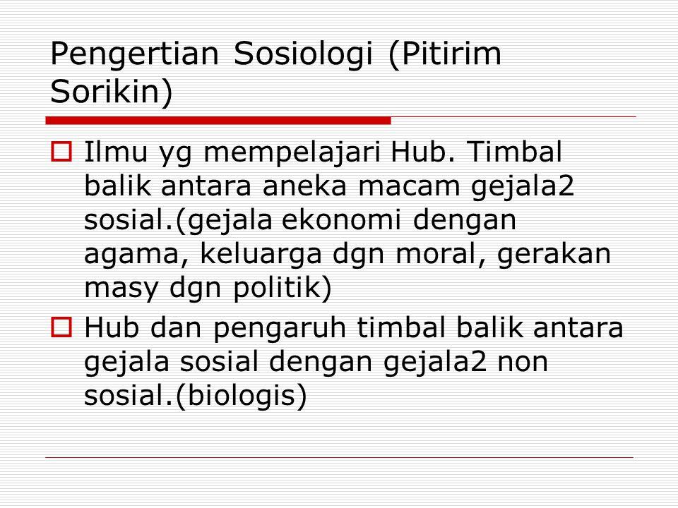 Pengertian Sosiologi (Pitirim Sorikin)  Ilmu yg mempelajari Hub. Timbal balik antara aneka macam gejala2 sosial.(gejala ekonomi dengan agama, keluarg