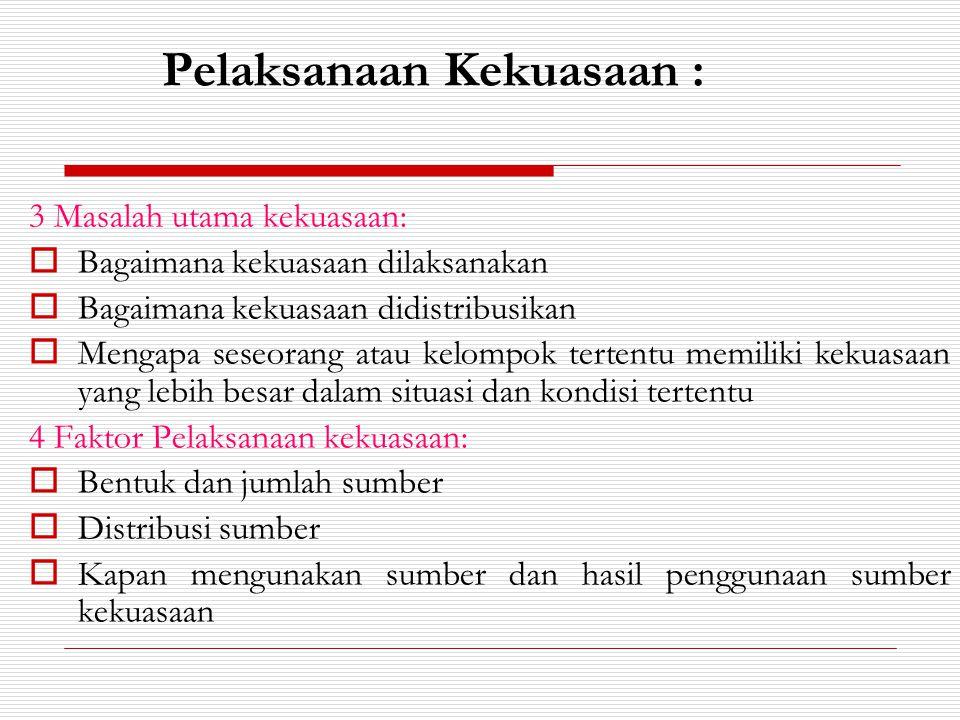 Pelaksanaan Kekuasaan : 3 Masalah utama kekuasaan:  Bagaimana kekuasaan dilaksanakan  Bagaimana kekuasaan didistribusikan  Mengapa seseorang atau k