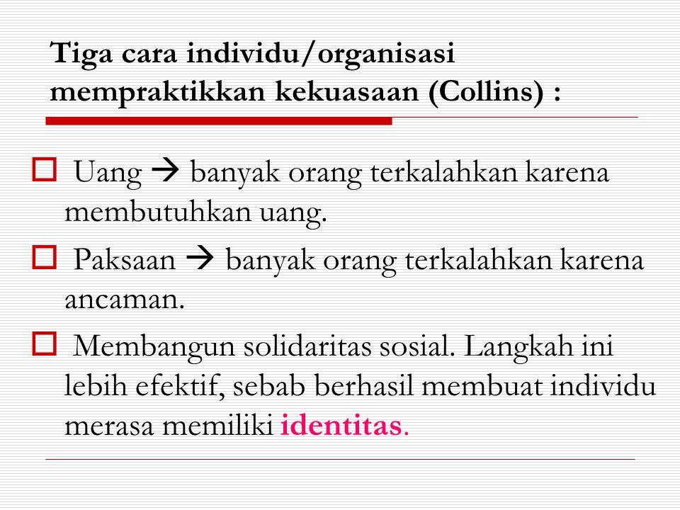 Tiga cara individu/organisasi mempraktikkan kekuasaan (Collins) :  Uang  banyak orang terkalahkan karena membutuhkan uang.  Paksaan  banyak orang