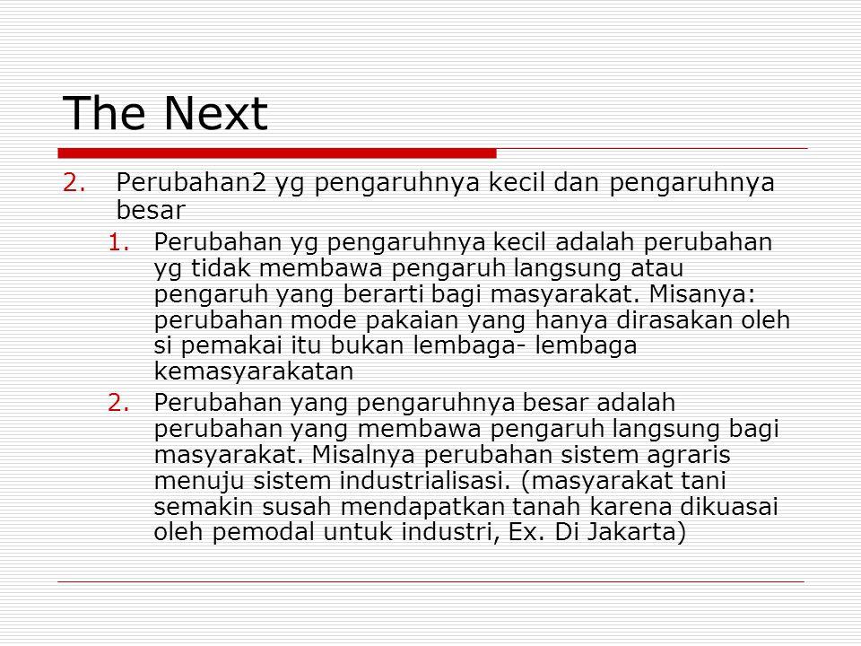 The Next 2.Perubahan2 yg pengaruhnya kecil dan pengaruhnya besar 1.Perubahan yg pengaruhnya kecil adalah perubahan yg tidak membawa pengaruh langsung