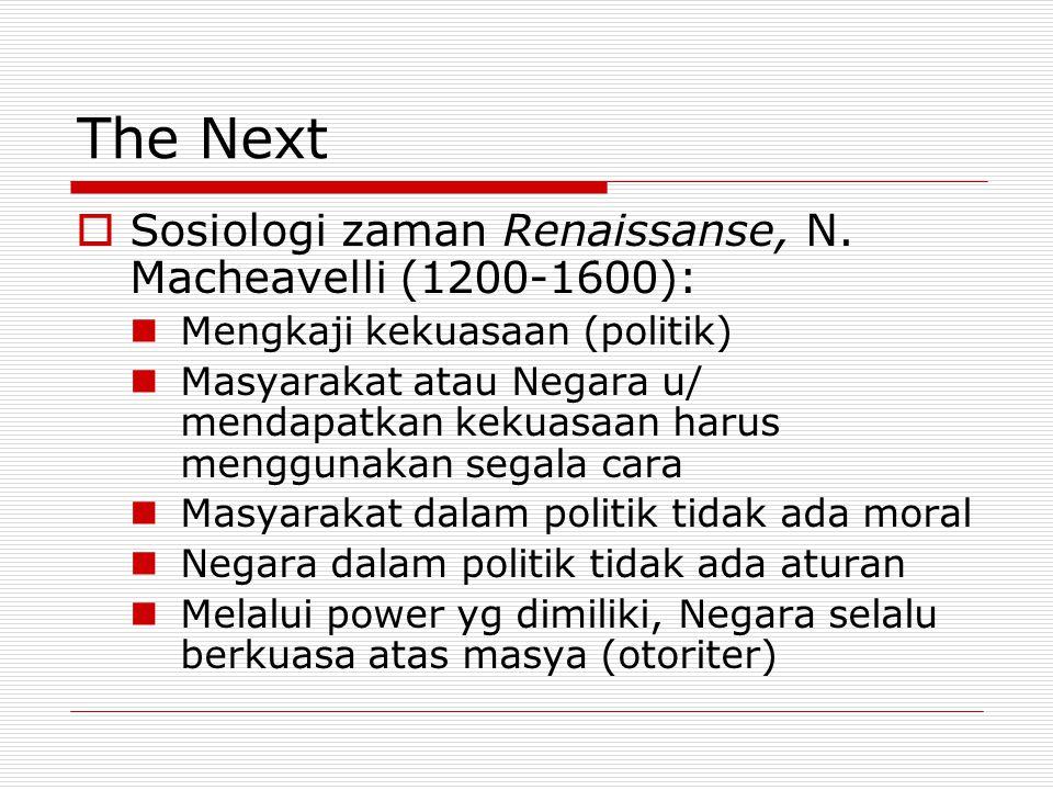 The Next  Sosiologi zaman Renaissanse, N. Macheavelli (1200-1600): Mengkaji kekuasaan (politik) Masyarakat atau Negara u/ mendapatkan kekuasaan harus