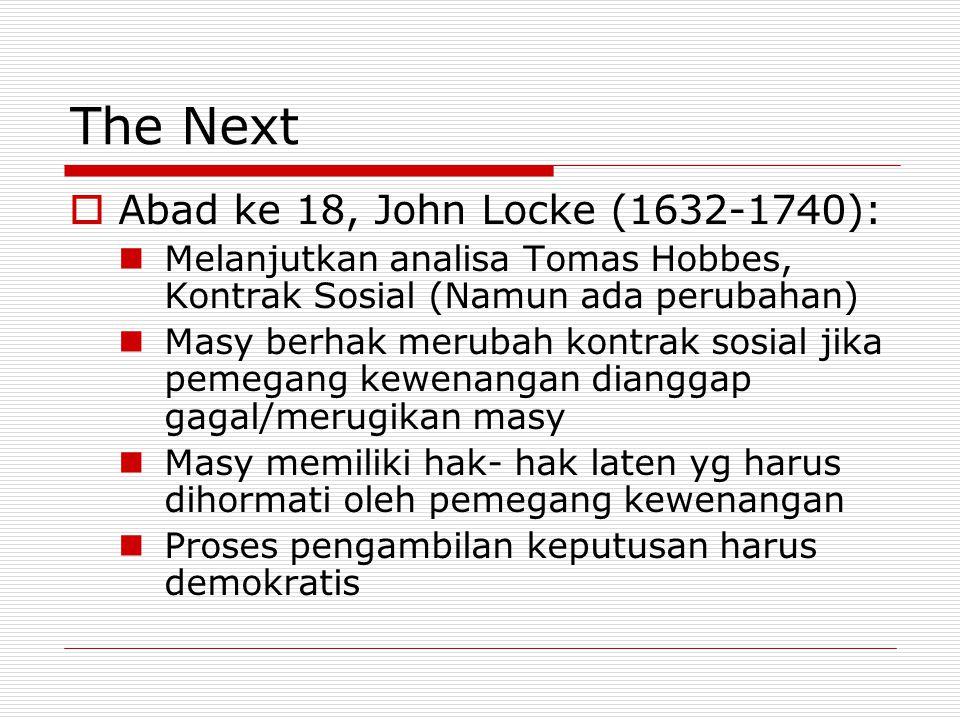 The Next  Abad ke 18, John Locke (1632-1740): Melanjutkan analisa Tomas Hobbes, Kontrak Sosial (Namun ada perubahan) Masy berhak merubah kontrak sosi
