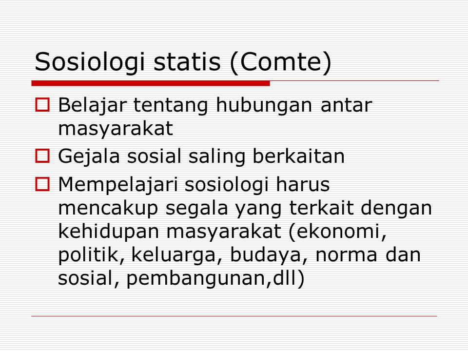 Sosiologi statis (Comte)  Belajar tentang hubungan antar masyarakat  Gejala sosial saling berkaitan  Mempelajari sosiologi harus mencakup segala ya