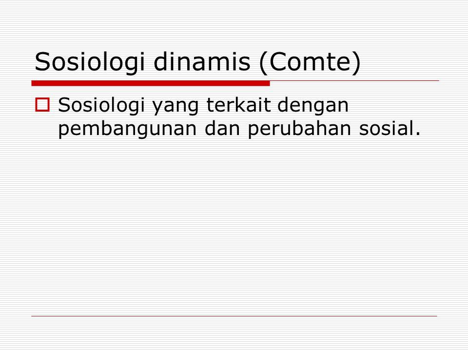 Sosiologi dinamis (Comte)  Sosiologi yang terkait dengan pembangunan dan perubahan sosial.