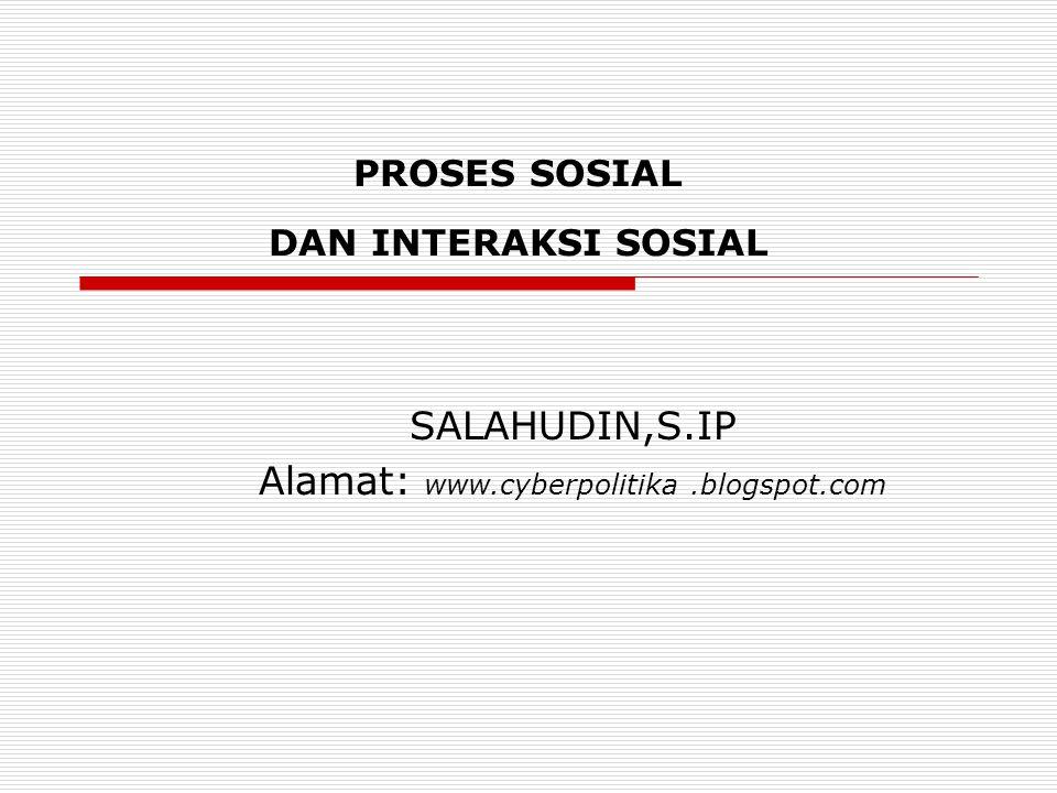 PROSES SOSIAL DAN INTERAKSI SOSIAL SALAHUDIN,S.IP Alamat: www.cyberpolitika.blogspot.com