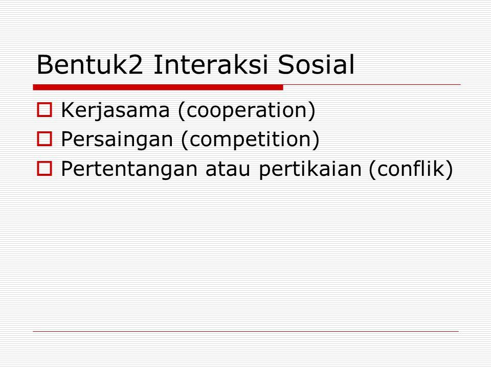 Bentuk2 Interaksi Sosial  Kerjasama (cooperation)  Persaingan (competition)  Pertentangan atau pertikaian (conflik)
