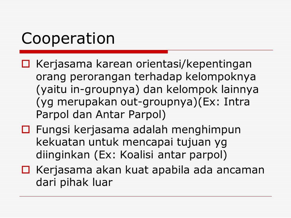 Cooperation  Kerjasama karean orientasi/kepentingan orang perorangan terhadap kelompoknya (yaitu in-groupnya) dan kelompok lainnya (yg merupakan out-