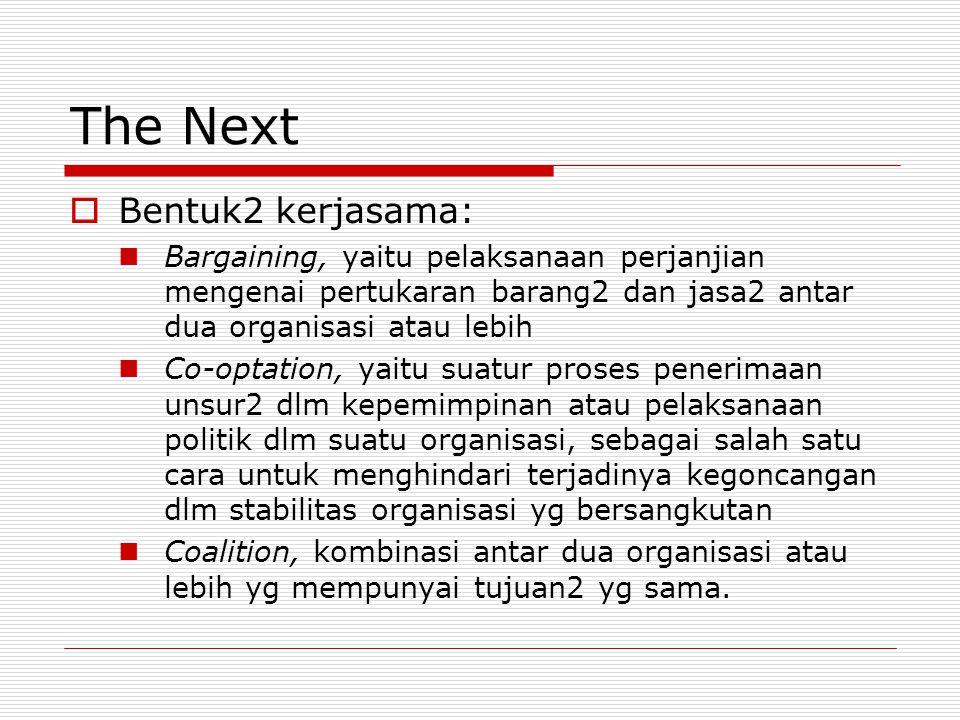 The Next  Bentuk2 kerjasama: Bargaining, yaitu pelaksanaan perjanjian mengenai pertukaran barang2 dan jasa2 antar dua organisasi atau lebih Co-optati