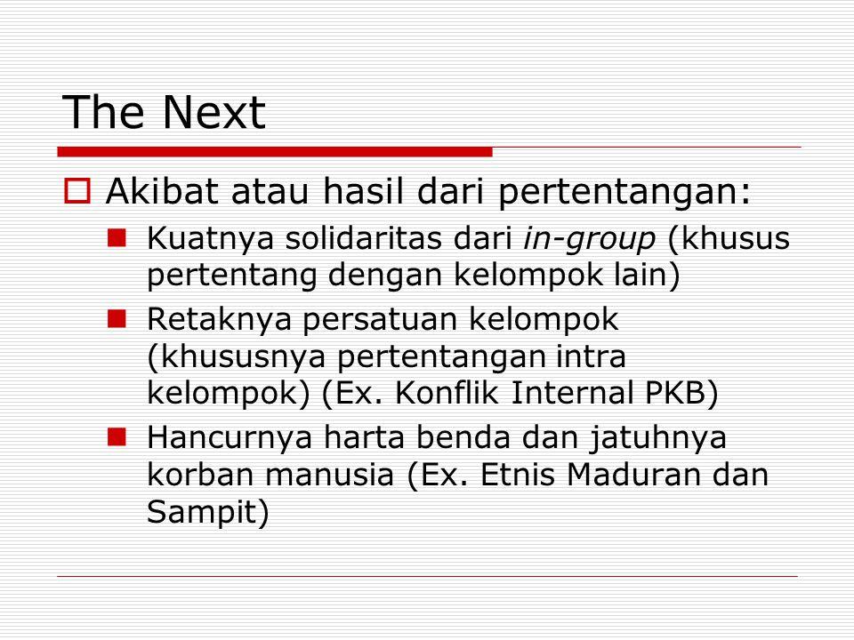 The Next  Akibat atau hasil dari pertentangan: Kuatnya solidaritas dari in-group (khusus pertentang dengan kelompok lain) Retaknya persatuan kelompok