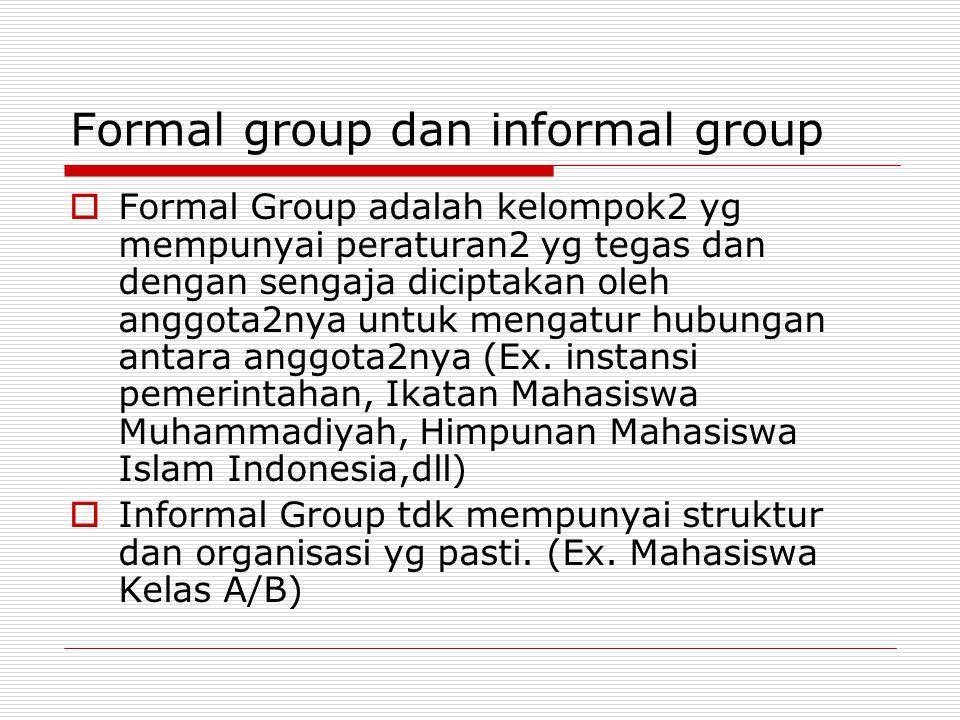 Formal group dan informal group  Formal Group adalah kelompok2 yg mempunyai peraturan2 yg tegas dan dengan sengaja diciptakan oleh anggota2nya untuk