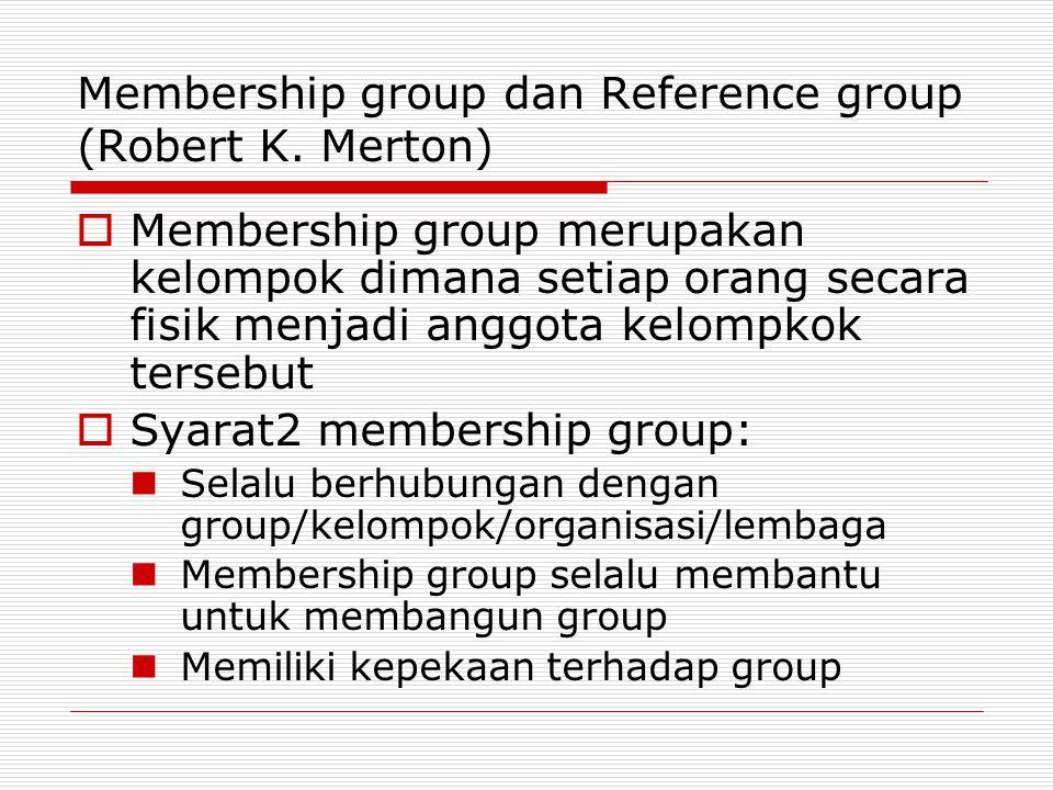 Membership group dan Reference group (Robert K. Merton)  Membership group merupakan kelompok dimana setiap orang secara fisik menjadi anggota kelompk