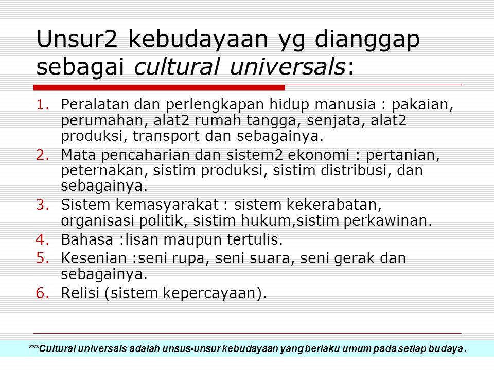 Unsur2 kebudayaan yg dianggap sebagai cultural universals: 1.Peralatan dan perlengkapan hidup manusia : pakaian, perumahan, alat2 rumah tangga, senjat