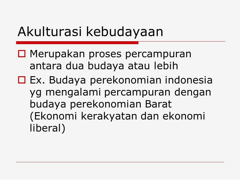 Akulturasi kebudayaan  Merupakan proses percampuran antara dua budaya atau lebih  Ex. Budaya perekonomian indonesia yg mengalami percampuran dengan