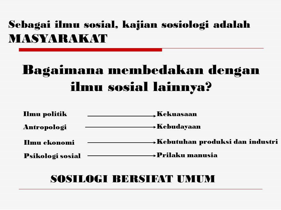 Sebagai ilmu sosial, kajian sosiologi adalah MASYARAKAT Bagaimana membedakan dengan ilmu sosial lainnya? Ilmu politik Antropologi Ilmu ekonomi Psikolo