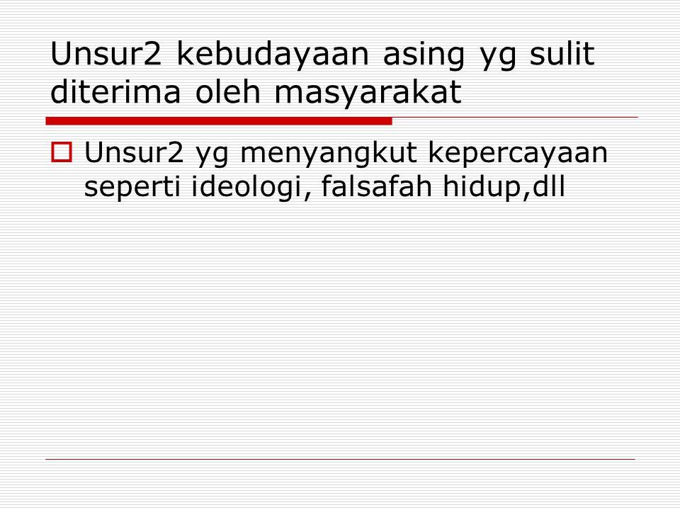 Unsur2 kebudayaan asing yg sulit diterima oleh masyarakat  Unsur2 yg menyangkut kepercayaan seperti ideologi, falsafah hidup,dll