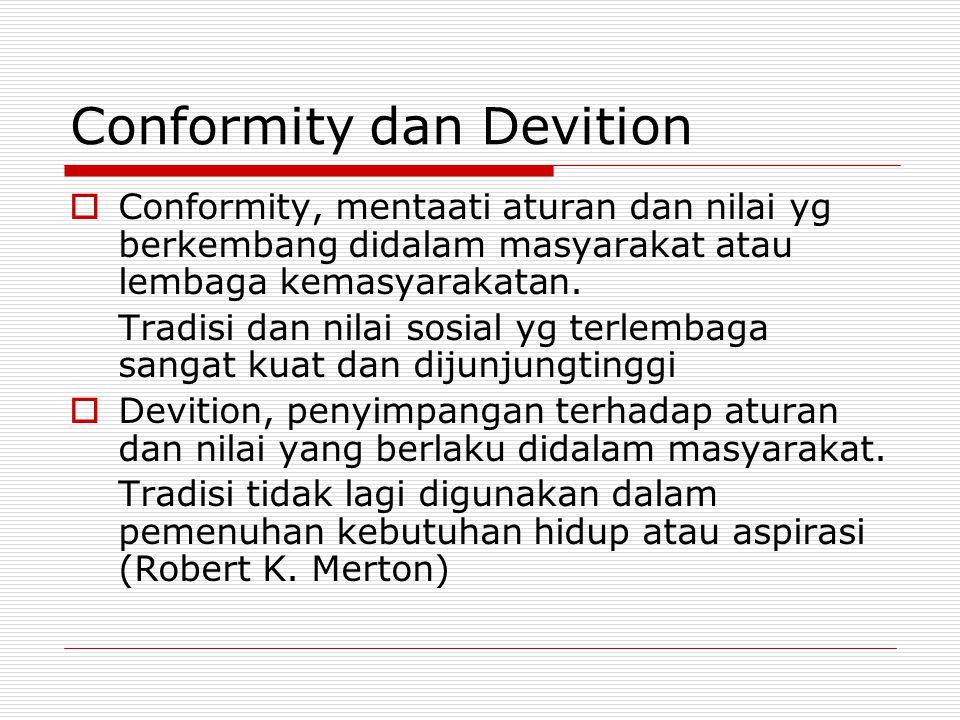 Conformity dan Devition  Conformity, mentaati aturan dan nilai yg berkembang didalam masyarakat atau lembaga kemasyarakatan. Tradisi dan nilai sosial