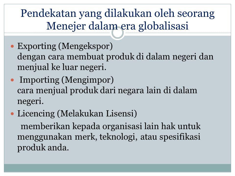 Pendekatan yang dilakukan oleh seorang Menejer dalam era globalisasi Exporting (Mengekspor) dengan cara membuat produk di dalam negeri dan menjual ke