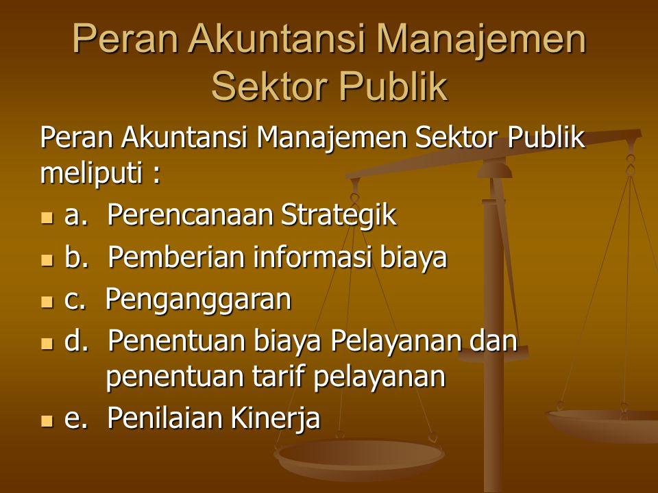Peran Akuntansi Manajemen Sektor Publik Peran Akuntansi Manajemen Sektor Publik meliputi : a. Perencanaan Strategik a. Perencanaan Strategik b. Pember