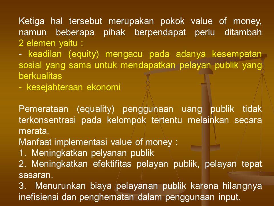 Ketiga hal tersebut merupakan pokok value of money, namun beberapa pihak berpendapat perlu ditambah 2 elemen yaitu : - keadilan (equity) mengacu pada