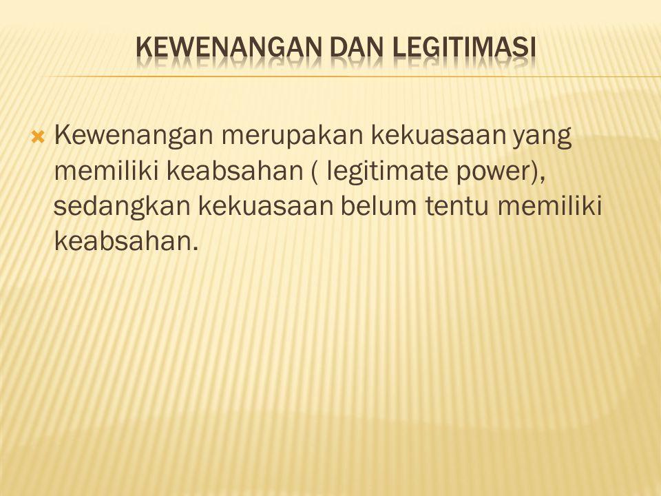 Kewenangan merupakan kekuasaan yang memiliki keabsahan ( legitimate power), sedangkan kekuasaan belum tentu memiliki keabsahan.
