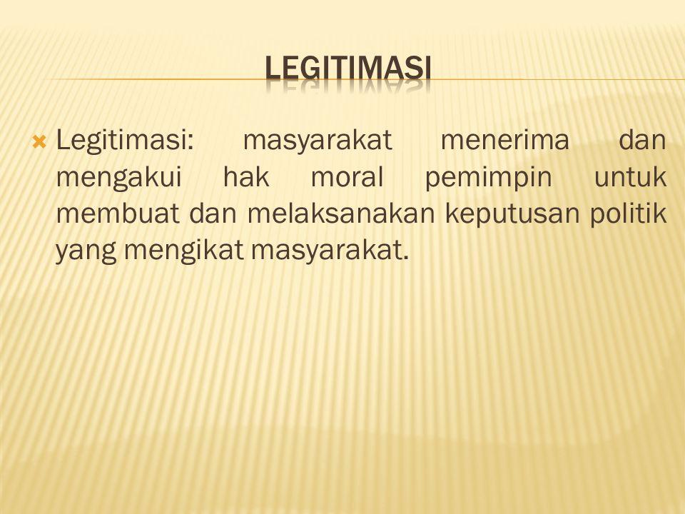  Legitimasi: masyarakat menerima dan mengakui hak moral pemimpin untuk membuat dan melaksanakan keputusan politik yang mengikat masyarakat.