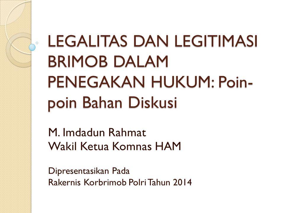 LEGALITAS DAN LEGITIMASI BRIMOB DALAM PENEGAKAN HUKUM: Poin- poin Bahan Diskusi M. Imdadun Rahmat Wakil Ketua Komnas HAM Dipresentasikan Pada Rakernis