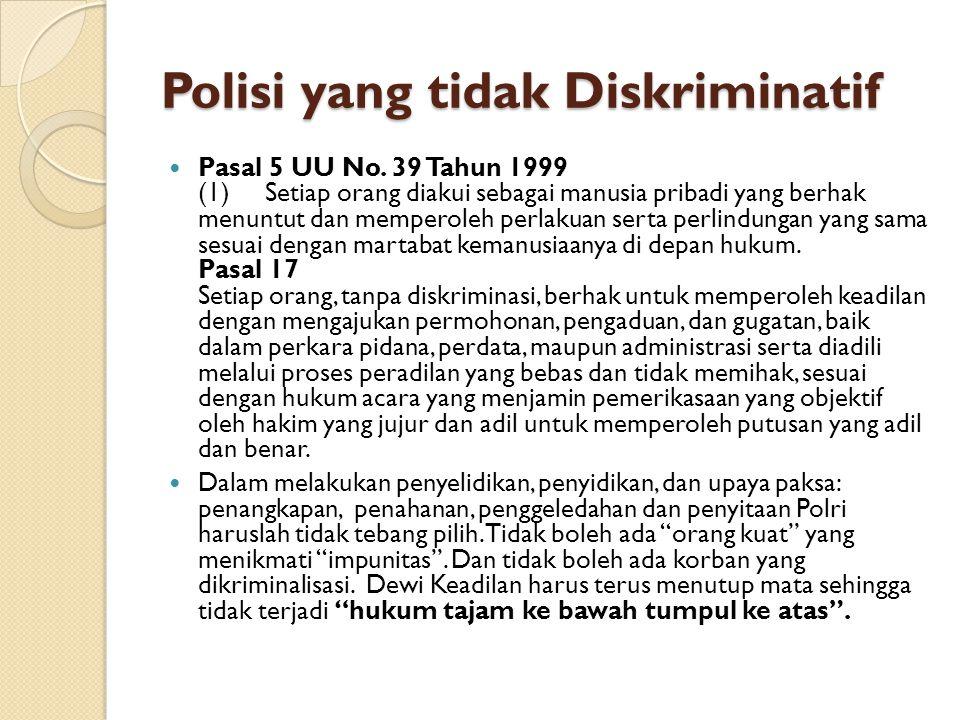 Polisi yang tidak Diskriminatif Pasal 5 UU No. 39 Tahun 1999 (1) Setiap orang diakui sebagai manusia pribadi yang berhak menuntut dan memperoleh perla
