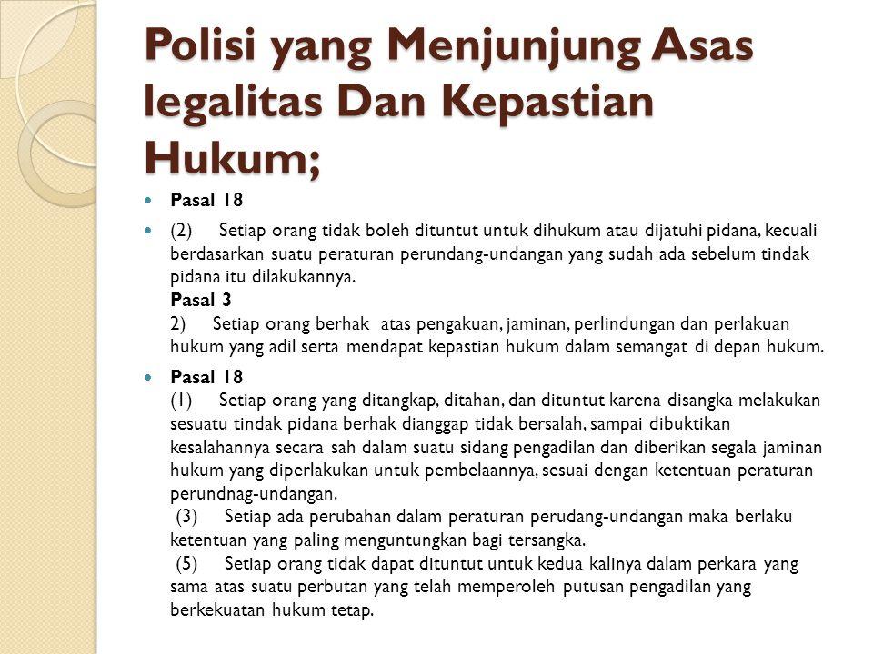 Polisi yang Menjunjung Asas legalitas Dan Kepastian Hukum; Pasal 18 (2) Setiap orang tidak boleh dituntut untuk dihukum atau dijatuhi pidana, kecuali