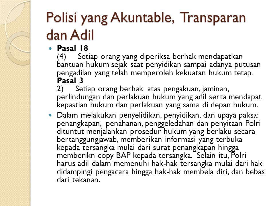 Polisi yang Akuntable, Transparan dan Adil Pasal 18 (4) Setiap orang yang diperiksa berhak mendapatkan bantuan hukum sejak saat penyidikan sampai adan