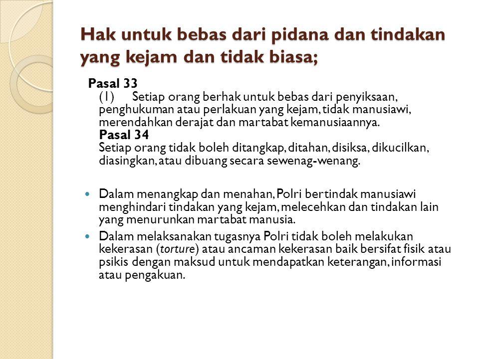 Hak untuk bebas dari pidana dan tindakan yang kejam dan tidak biasa; Pasal 33 (1) Setiap orang berhak untuk bebas dari penyiksaan, penghukuman atau pe