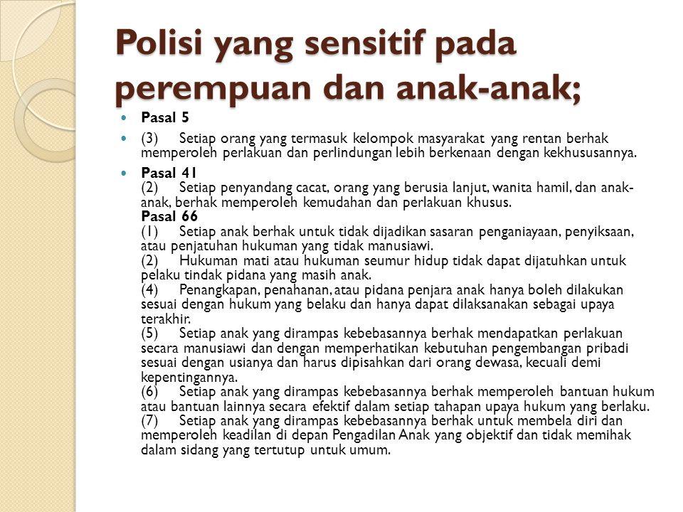 Polisi yang sensitif pada perempuan dan anak-anak; Pasal 5 (3) Setiap orang yang termasuk kelompok masyarakat yang rentan berhak memperoleh perlakuan