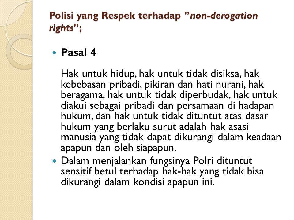 """Polisi yang Respek terhadap """"non-derogation rights""""; Pasal 4 Hak untuk hidup, hak untuk tidak disiksa, hak kebebasan pribadi, pikiran dan hati nurani,"""