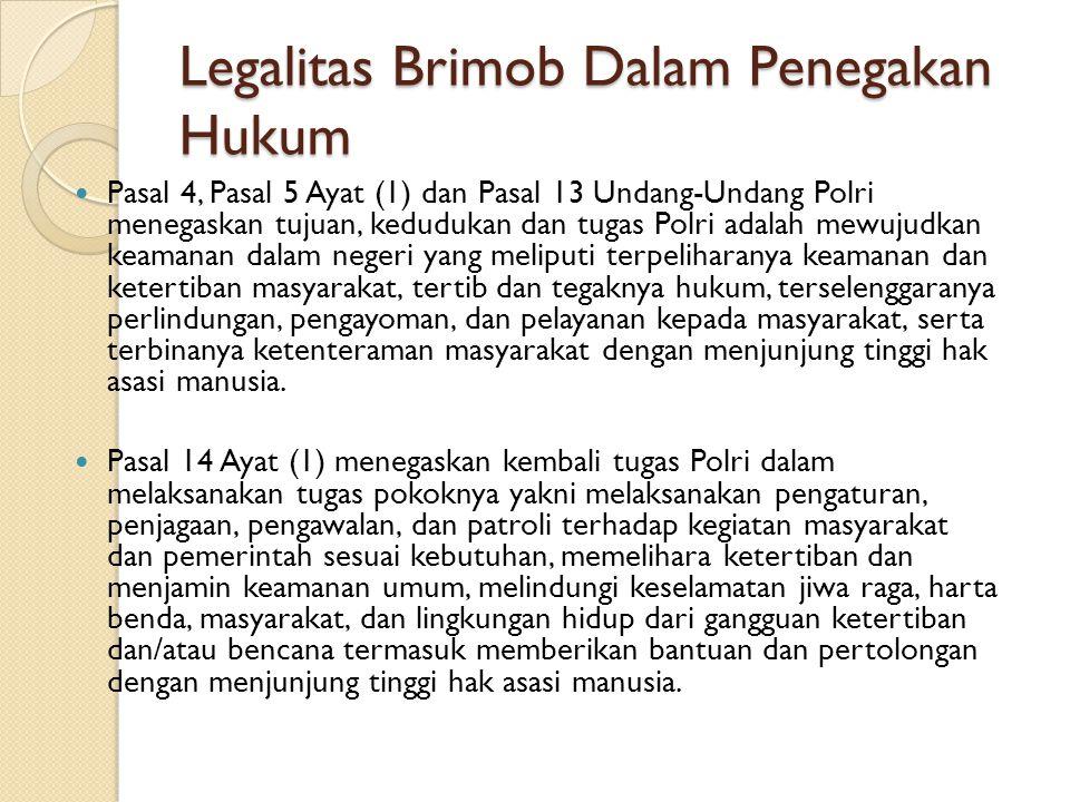 Legalitas Brimob Dalam Penegakan Hukum Pasal 4, Pasal 5 Ayat (1) dan Pasal 13 Undang-Undang Polri menegaskan tujuan, kedudukan dan tugas Polri adalah