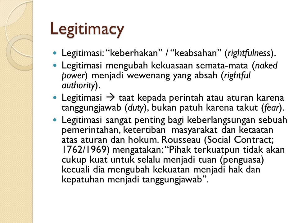 "Legitimacy Legitimasi: ""keberhakan"" / ""keabsahan"" (rightfulness). Legitimasi mengubah kekuasaan semata-mata (naked power) menjadi wewenang yang absah"